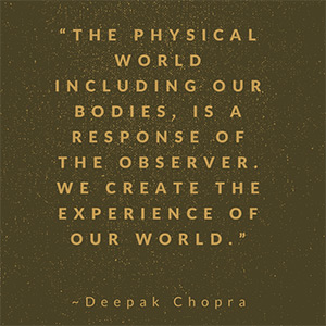 The physical world, including our bodies, is a response of the observer. We create the experience of our world.